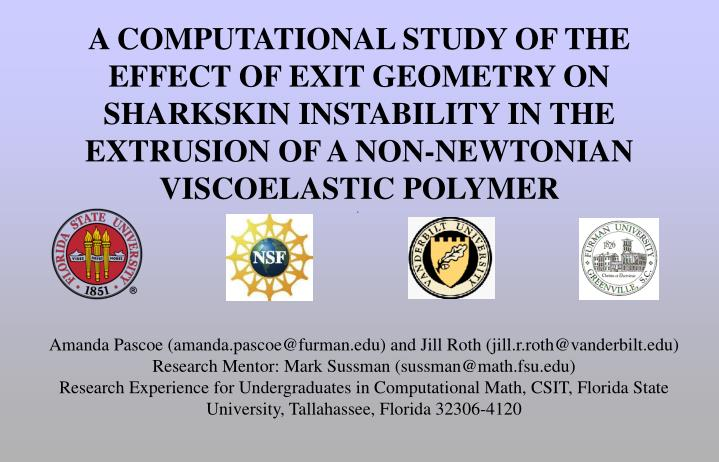 A COMPUTATIONAL STUDY OF THE EFFECT OF EXIT GEOMETRY ON SHARKSKIN INSTABILITY IN THE EXTRUSION OF A ...
