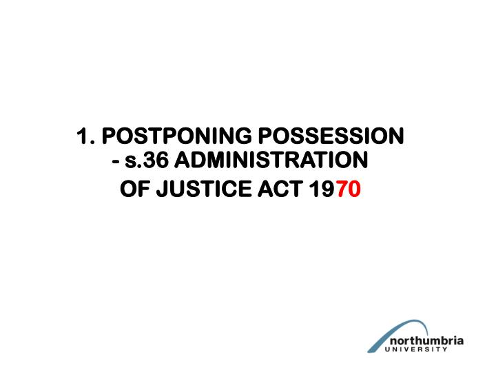 1. POSTPONING POSSESSION - s.36 ADMINISTRATION