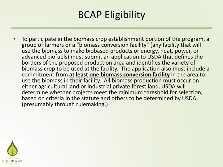 "To participate in the biomass crop establishment portion of the program, a group of farmers or a ""biomass conversion facility"" (any facility that will use the biomass to make biobased products or energy, heat, power, or advanced biofuels) must submit an application to USDA that defines the borders of the proposed production area and identifies the variety of biomass crop to be used at the facility.  The application also must include a commitment from"