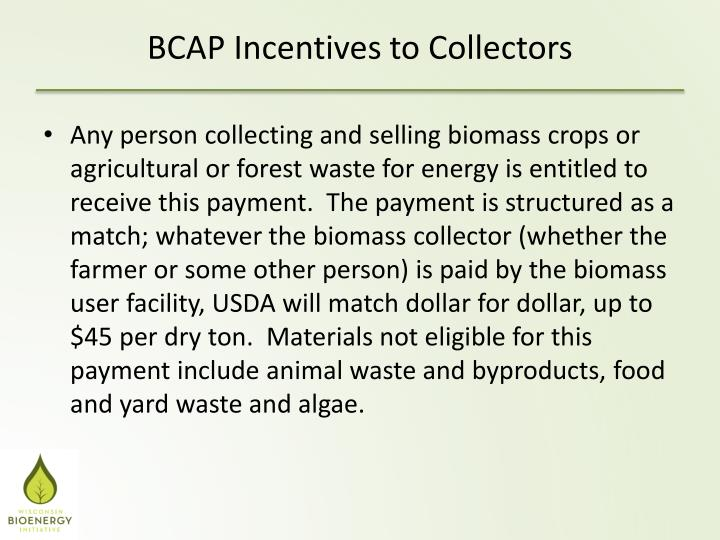 Any person collecting and selling biomass crops or agricultural or forest waste for energy is entitled to receive this payment.  The payment is structured as a match; whatever the biomass collector (whether the farmer or some other person) is paid by the biomass user facility, USDA will match dollar for dollar, up to $45 per dry ton.  Materials not eligible for this payment include animal waste and byproducts, food and yard waste and algae.