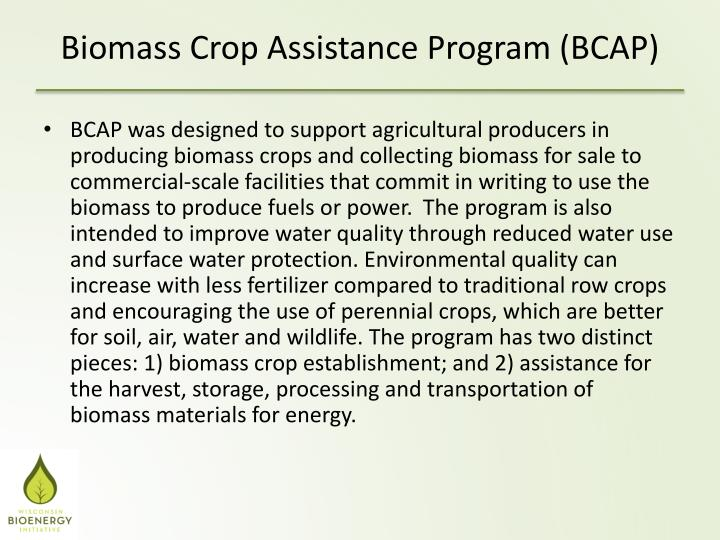 BCAP was designed to support agricultural producers in producing biomass crops and collecting biomass for sale to commercial-scale facilities that commit in writing to use the biomass to produce fuels or power.  The program is also intended to improve water quality through reduced water use and surface water protection. Environmental quality can increase with less fertilizer compared to traditional row crops and encouraging the use of perennial crops, which are better for soil, air, water and wildlife. The program has two distinct pieces: 1) biomass crop establishment; and 2) assistance for the harvest, storage, processing and transportation of biomass materials for energy.