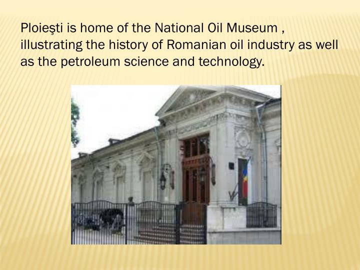Ploieşti is home of the National Oil Museum , illustrating the history of Romanian oil industry as well as the petroleum science and technology.