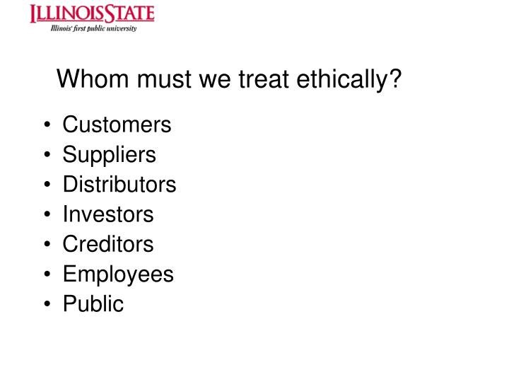 Whom must we treat ethically?