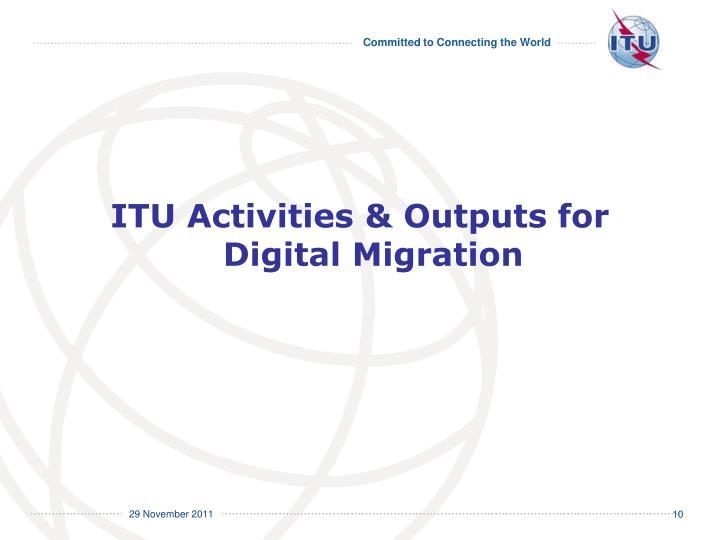 ITU Activities & Outputs for Digital Migration