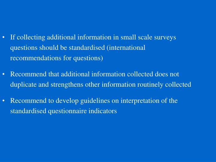 If collecting additional information in small scale surveys questions should be standardised (international recommendations for questions)