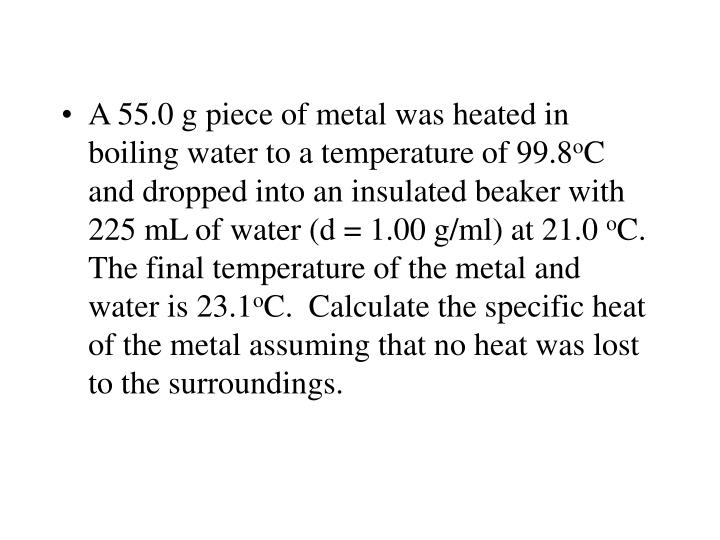 A 55.0 g piece of metal was heated in boiling water to a temperature of 99.8