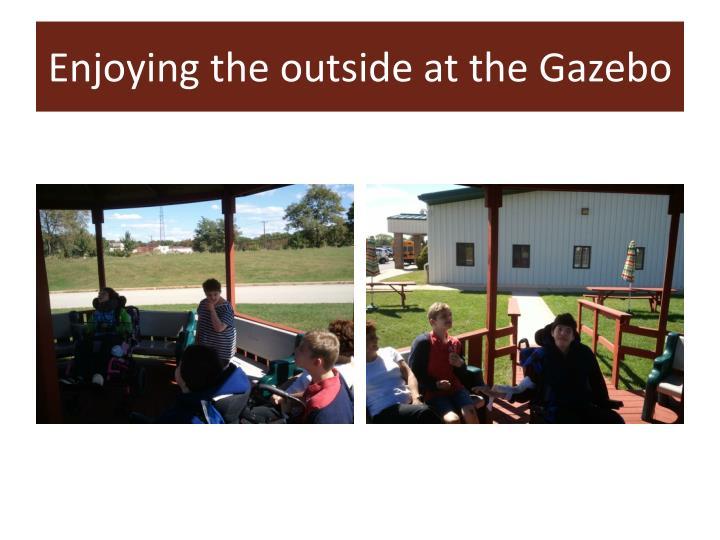 Enjoying the outside at the Gazebo