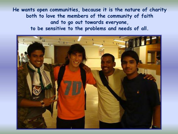 He wants open communities, because it is the nature of charity both to love the members of the community of faith