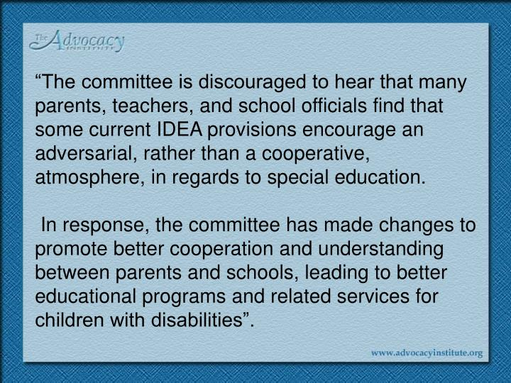 """""""The committee is discouraged to hear that many parents, teachers, and school officials find that some current IDEA provisions encourage an adversarial, rather than a cooperative, atmosphere, in regards to special education."""