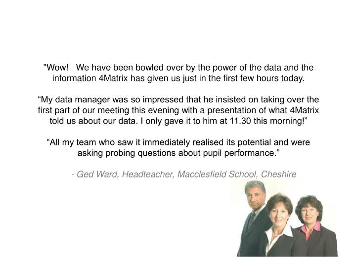 """""""Wow!   We have been bowled over by the power of the data and the information 4Matrix has given us just in the first few hours today."""