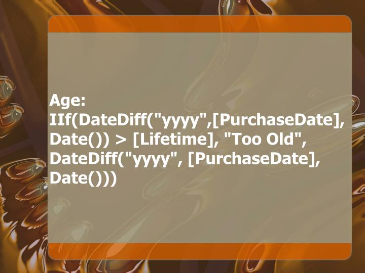 "Age: IIf(DateDiff(""yyyy"",[PurchaseDate], Date()) > [Lifetime], ""Too Old"", DateDiff(""yyyy"", [PurchaseDate], Date()))"