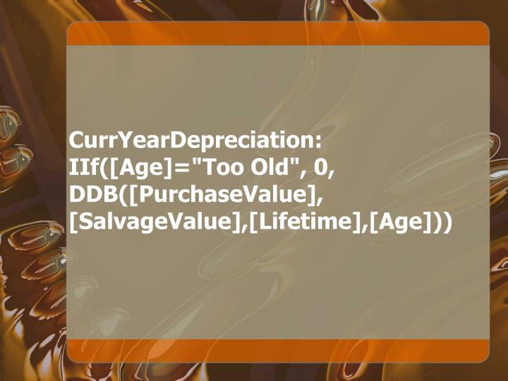 "CurrYearDepreciation: IIf([Age]=""Too Old"", 0, DDB([PurchaseValue], [SalvageValue],[Lifetime],[Age]))"