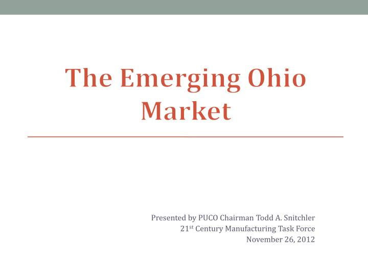 Presented by puco chairman todd a snitchler 21 st century manufacturing task force november 26 2012