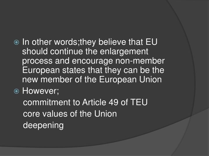 In other words;they believe that EU should continue the enlargement process and encourage non-member European states that they can be the new member of the European Union
