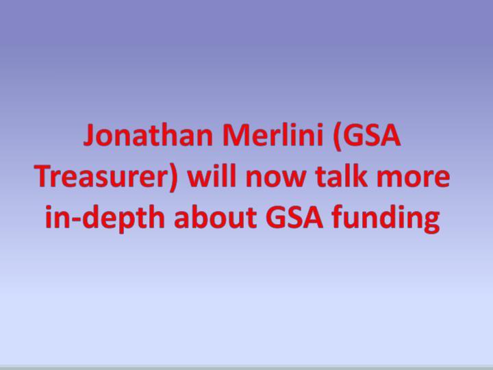 Jonathan Merlini (GSA Treasurer) will now talk more in-depth about GSA funding