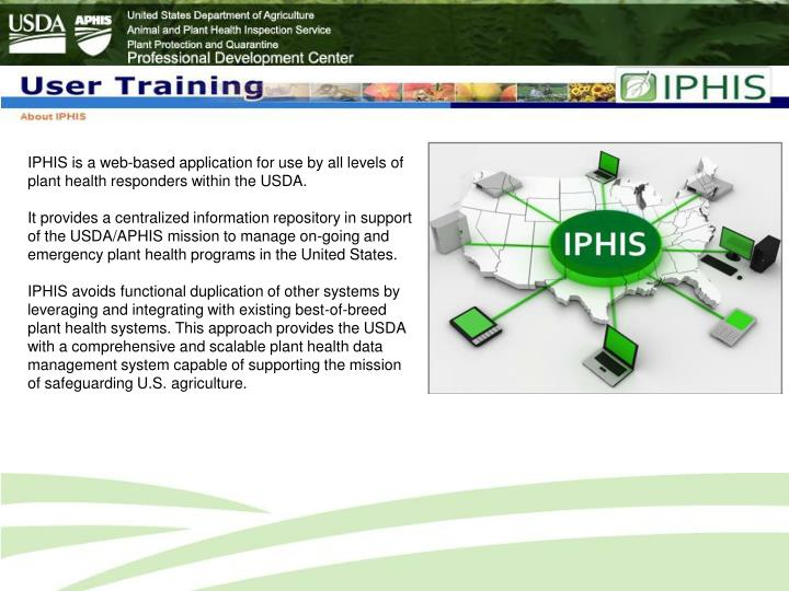 IPHIS is a web-based application for use by all levels of plant health responders within the USDA.