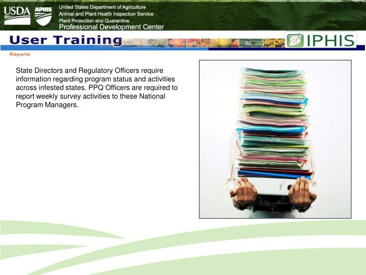 State Directors and Regulatory Officers require information regarding program status and activities across infested states. PPQ Officers are required to report weekly survey activities to these National Program Managers.