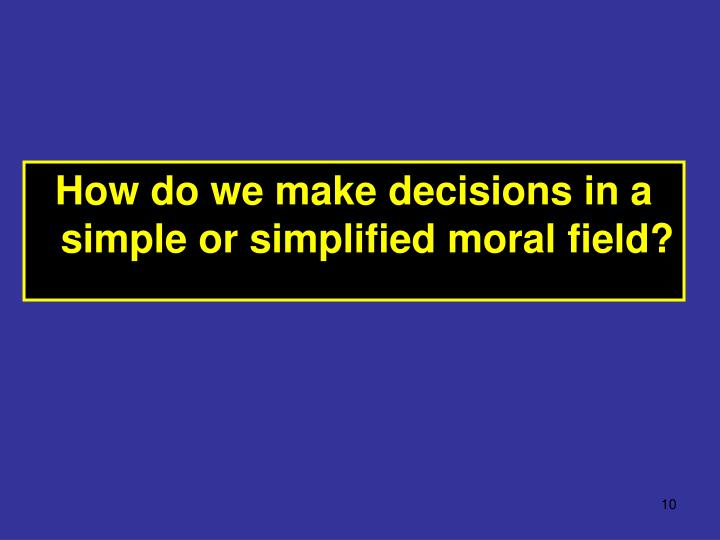 How do we make decisions in a simple or simplified moral field?