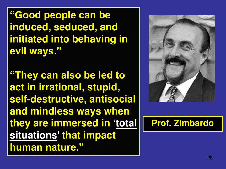 """Good people can be induced, seduced, and initiated into behaving in evil ways."""