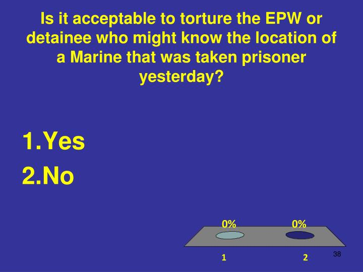 Is it acceptable to torture the EPW or detainee who might know the location of a Marine that was taken prisoner yesterday?