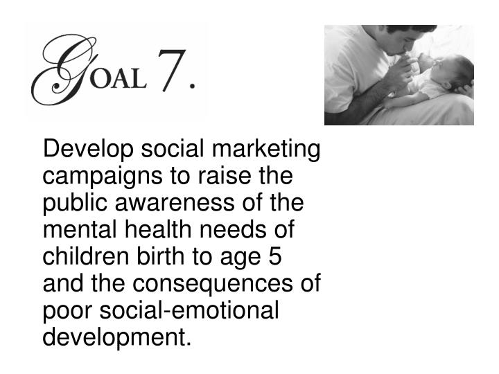 Develop social marketing campaigns to raise the public awareness of the mental health needs of children birth to age 5 and the consequences of poor social-emotional development.