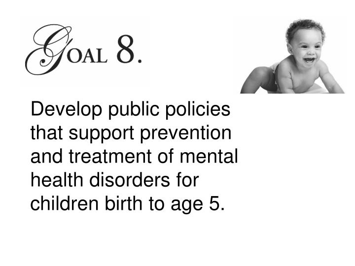 Develop public policies that support prevention and treatment of mental health disorders for children birth to age 5.
