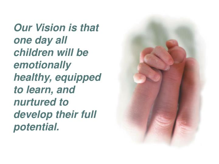 Our Vision is that one day all children will be emotionally healthy, equipped to learn, and nurtured to develop their full potential.
