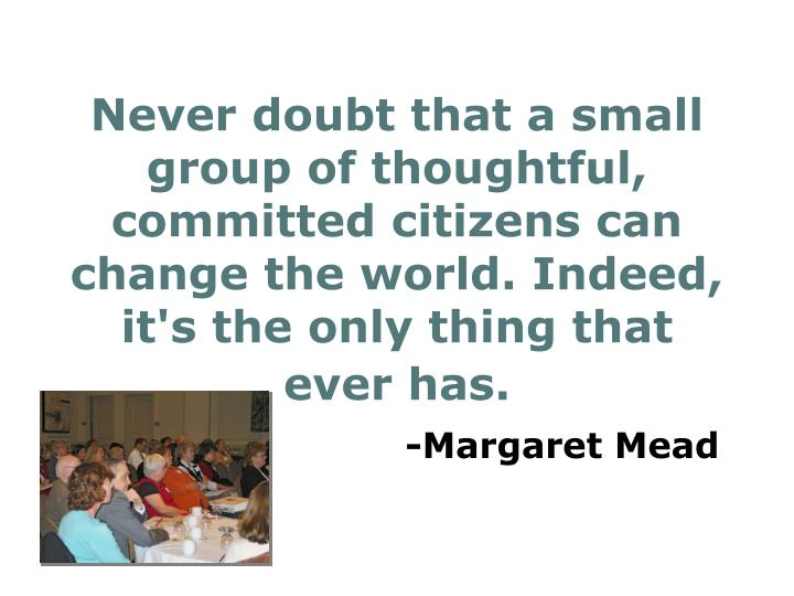 Never doubt that a small group of thoughtful, committed citizens can change the world. Indeed, it's the only thing that ever has.