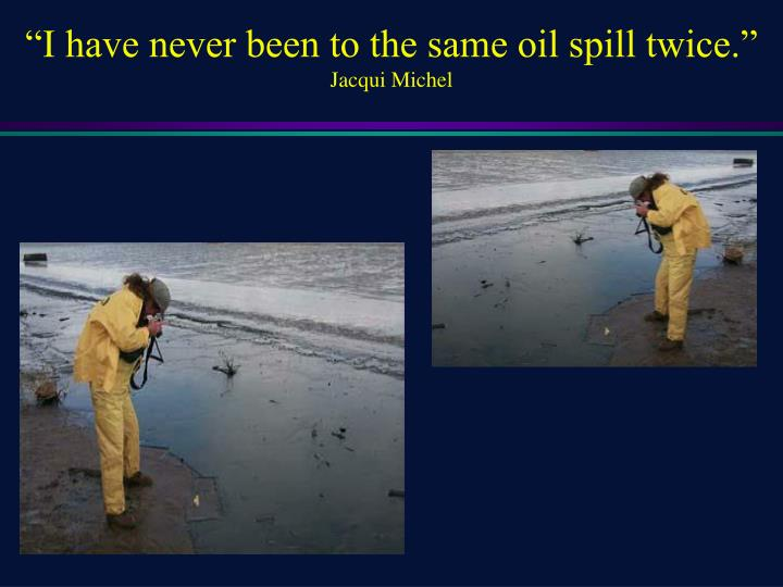 """I have never been to the same oil spill twice."""