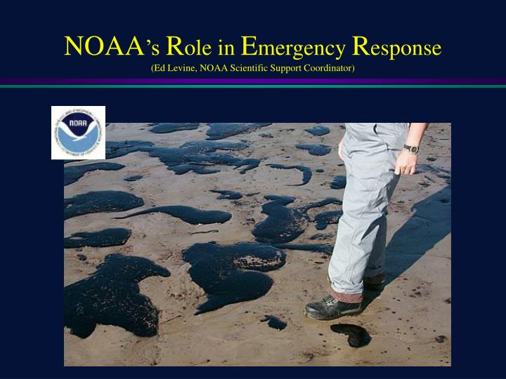 Noaa s r ole in e mergency r esponse ed levine noaa scientific support coordinator