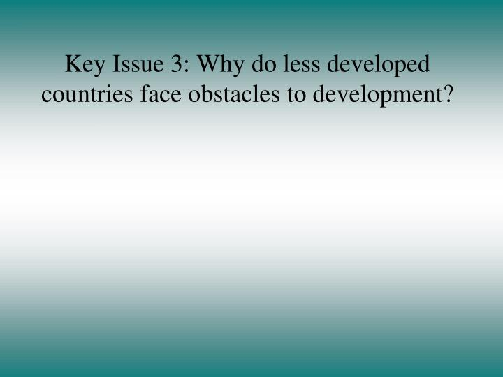 Key Issue 3: Why do less developed countries face obstacles to development?
