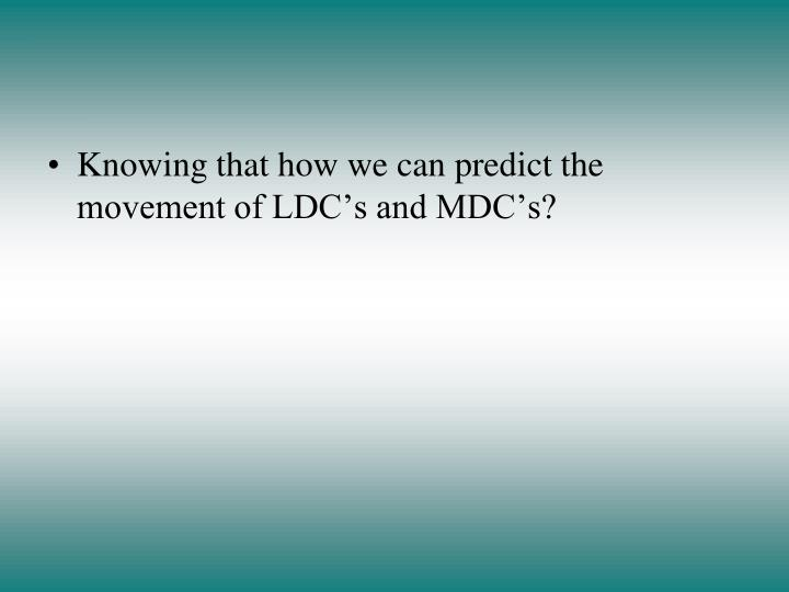 Knowing that how we can predict the movement of LDC's and MDC's?