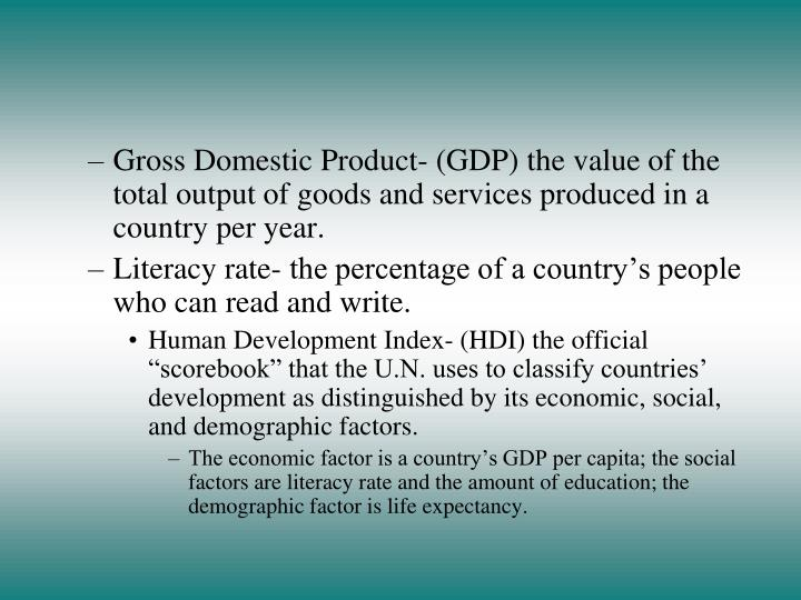 Gross Domestic Product- (GDP) the value of the total output of goods and services produced in a country per year.