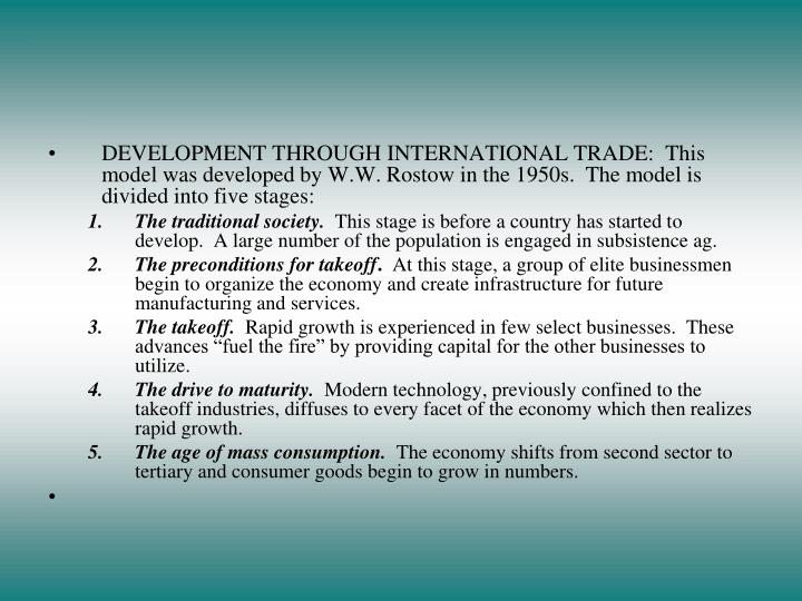 DEVELOPMENT THROUGH INTERNATIONAL TRADE:  This model was developed by W.W. Rostow in the 1950s.  The model is divided into five stages: