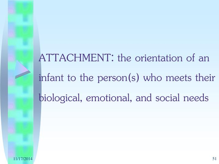 ATTACHMENT: the orientation of an infant to the person(s) who meets their biological, emotional, and social needs