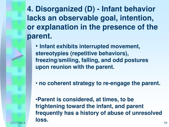 4. Disorganized (D) - Infant behavior lacks an observable goal, intention, or explanation in the presence of the parent.