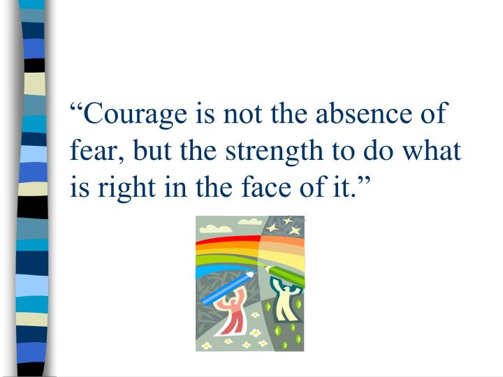 """""""Courage is not the absence of fear, but the strength to do what is right in the face of it."""""""
