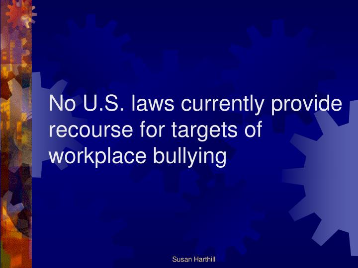 No U.S. laws currently provide recourse for targets of workplace bullying