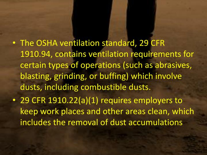 The OSHA ventilation standard, 29 CFR 1910.94, contains ventilation requirements for certain types of operations (such as abrasives, blasting, grinding, or buffing) which involve dusts, including combustible dusts.