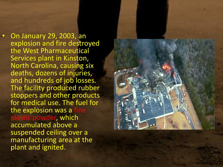 On January 29, 2003, an explosion and fire destroyed the West Pharmaceutical Services plant in Kinston, North Carolina, causing six deaths, dozens of injuries, and hundreds of job losses. The facility produced rubber stoppers and other products for medical use. The fuel for the explosion was a