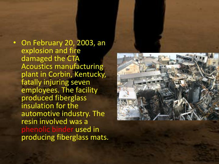 On February 20, 2003, an explosion and fire damaged the CTA Acoustics manufacturing plant in Corbin, Kentucky, fatally injuring seven employees. The facility produced fiberglass insulation for the automotive industry. The resin involved was a