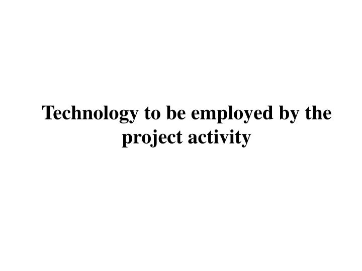 Technology to be employed by the