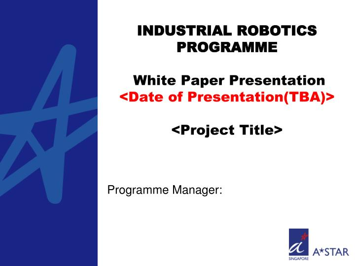Industrial robotics programme white paper presentation date of presentation tba project title