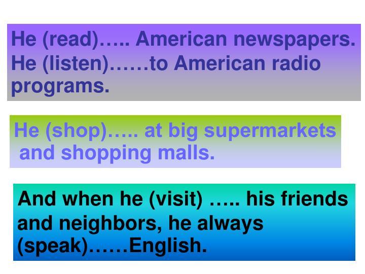 He (read)….. American newspapers.