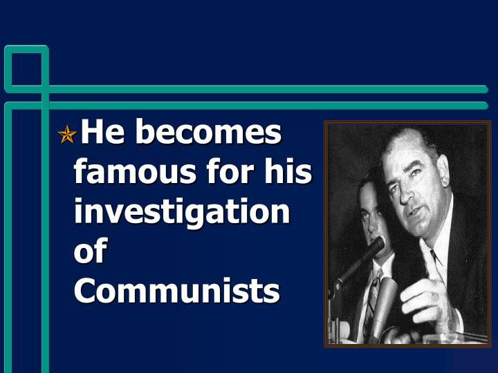 He becomes famous for his investigation of Communists
