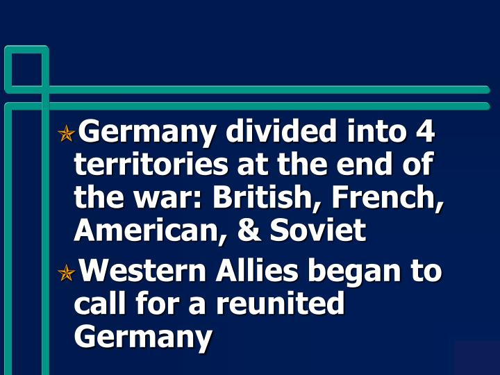 Germany divided into 4 territories at the end of the war: British, French, American, & Soviet