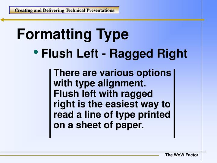 There are various options with type alignment. Flush left with ragged right is the easiest way to read a line of type printed on a sheet of paper.
