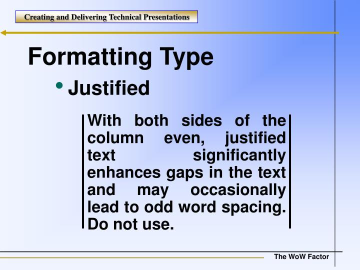 With both sides of the column even, justified text significantly enhances gaps in the text and may occasionally lead to odd word spacing. Do not use.