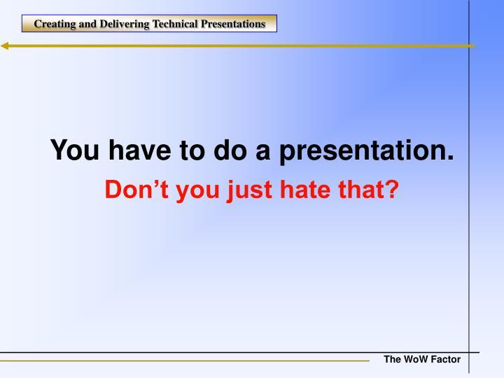 You have to do a presentation.