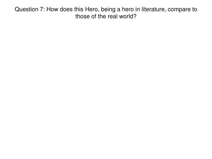 Question 7: How does this Hero, being a hero in literature, compare to those of the real world?
